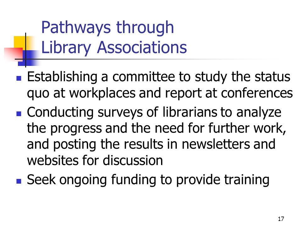 17 Pathways through Library Associations Establishing a committee to study the status quo at workplaces and report at conferences Conducting surveys of librarians to analyze the progress and the need for further work, and posting the results in newsletters and websites for discussion Seek ongoing funding to provide training