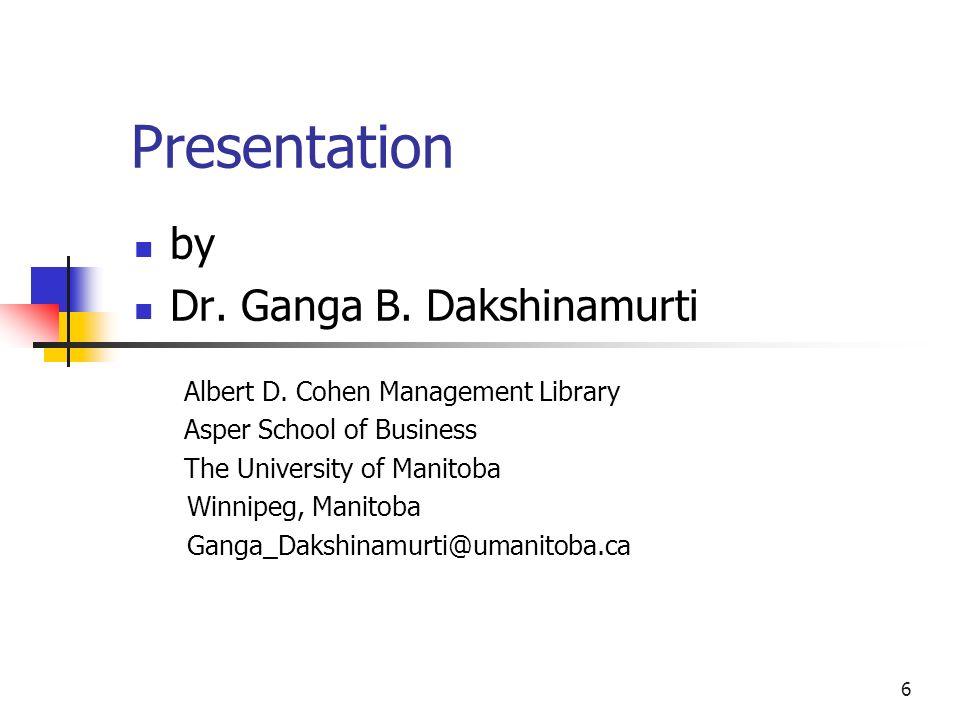 Presentation by Dr. Ganga B. Dakshinamurti Albert D. Cohen Management Library Asper School of Business The University of Manitoba Winnipeg, Manitoba G