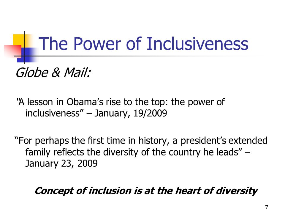7 The Power of Inclusiveness Globe & Mail: A lesson in Obamas rise to the top: the power of inclusiveness – January, 19/2009 For perhaps the first time in history, a presidents extended family reflects the diversity of the country he leads – January 23, 2009 Concept of inclusion is at the heart of diversity