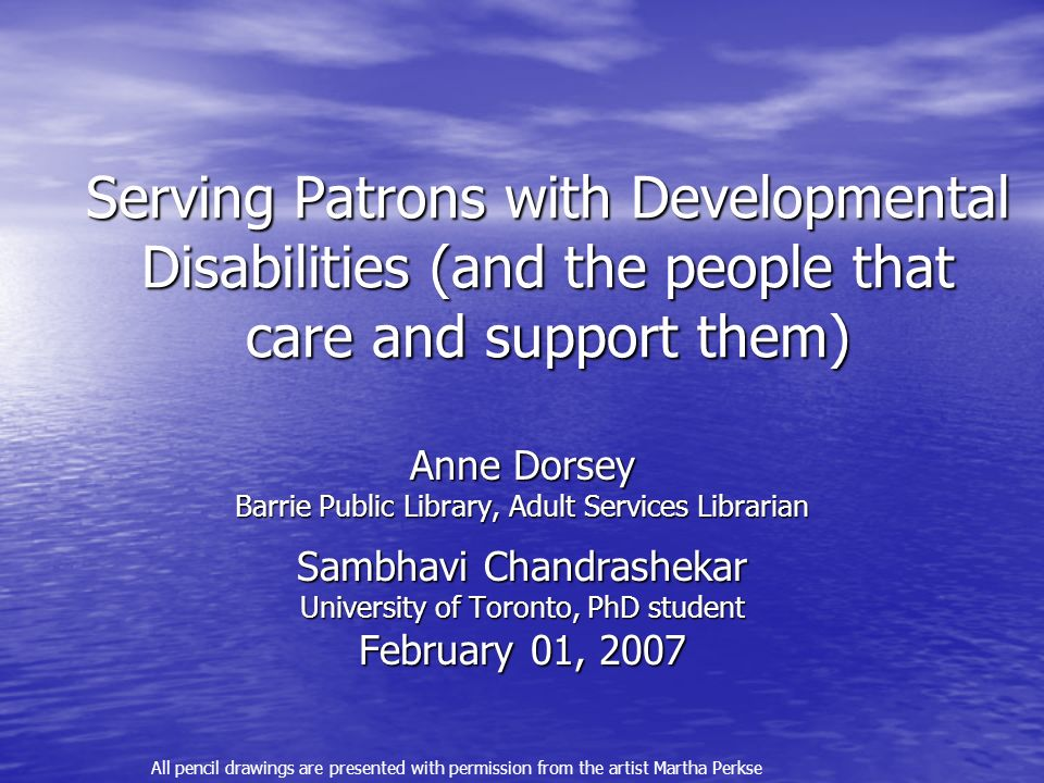 Serving Patrons with Developmental Disabilities (and the people that care and support them) Anne Dorsey Barrie Public Library, Adult Services Librarian Sambhavi Chandrashekar University of Toronto, PhD student February 01, 2007 All pencil drawings are presented with permission from the artist Martha Perkse