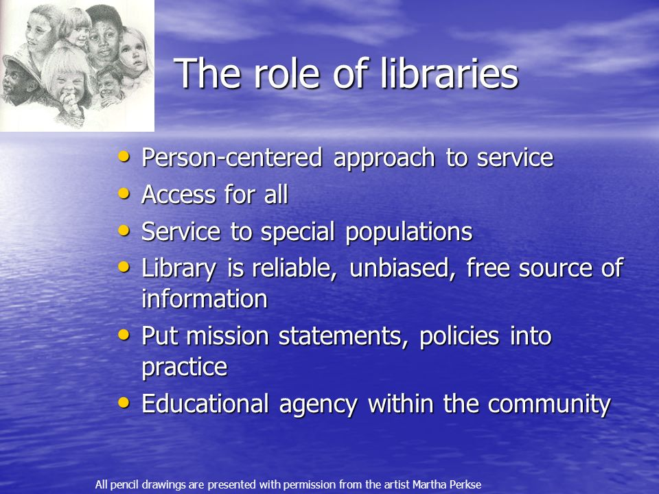 The role of libraries Person-centered approach to service Person-centered approach to service Access for all Access for all Service to special populations Service to special populations Library is reliable, unbiased, free source of information Library is reliable, unbiased, free source of information Put mission statements, policies into practice Put mission statements, policies into practice Educational agency within the community Educational agency within the community All pencil drawings are presented with permission from the artist Martha Perkse