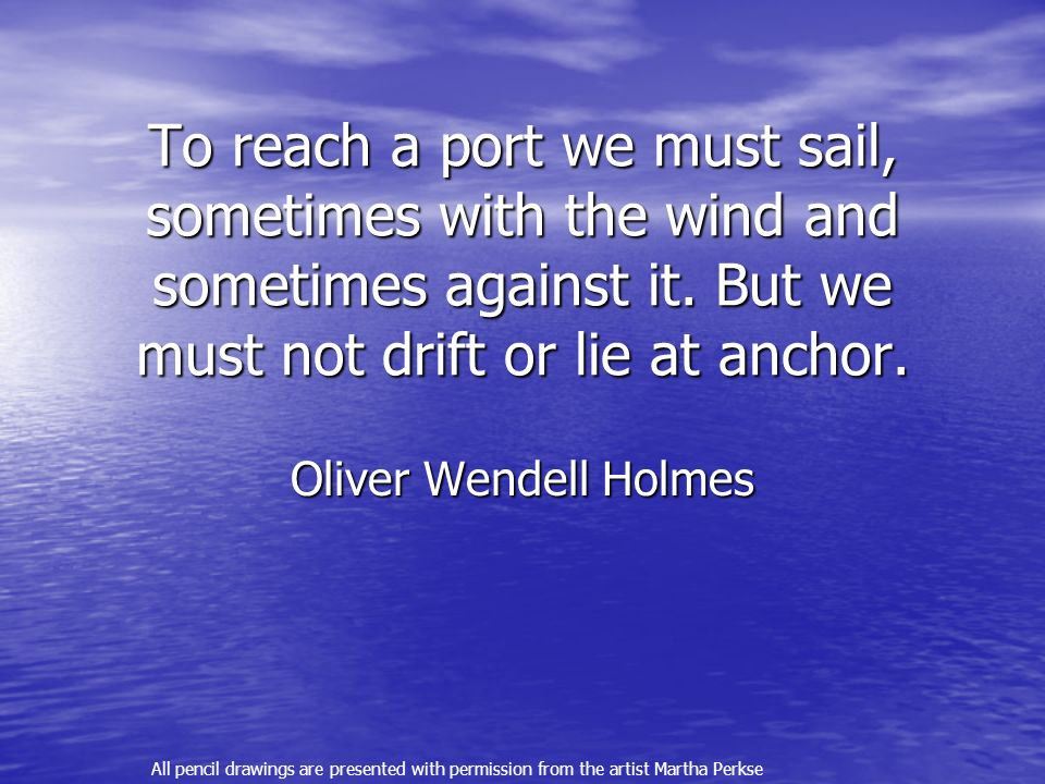 To reach a port we must sail, sometimes with the wind and sometimes against it.