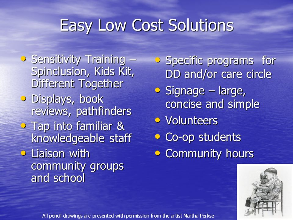 Easy Low Cost Solutions Sensitivity Training – Spinclusion, Kids Kit, Different Together Sensitivity Training – Spinclusion, Kids Kit, Different Together Displays, book reviews, pathfinders Displays, book reviews, pathfinders Tap into familiar & knowledgeable staff Tap into familiar & knowledgeable staff Liaison with community groups and school Liaison with community groups and school Specific programs for DD and/or care circle Specific programs for DD and/or care circle Signage – large, concise and simple Signage – large, concise and simple Volunteers Volunteers Co-op students Co-op students Community hours Community hours All pencil drawings are presented with permission from the artist Martha Perkse