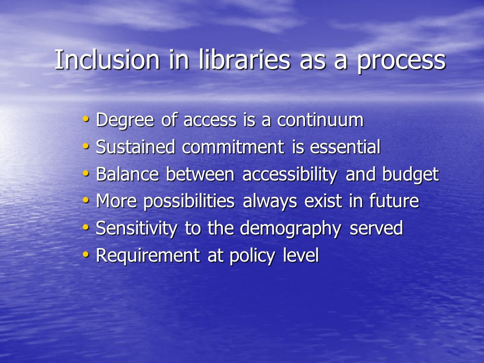 Inclusion in libraries as a process Degree of access is a continuum Degree of access is a continuum Sustained commitment is essential Sustained commitment is essential Balance between accessibility and budget Balance between accessibility and budget More possibilities always exist in future More possibilities always exist in future Sensitivity to the demography served Sensitivity to the demography served Requirement at policy level Requirement at policy level