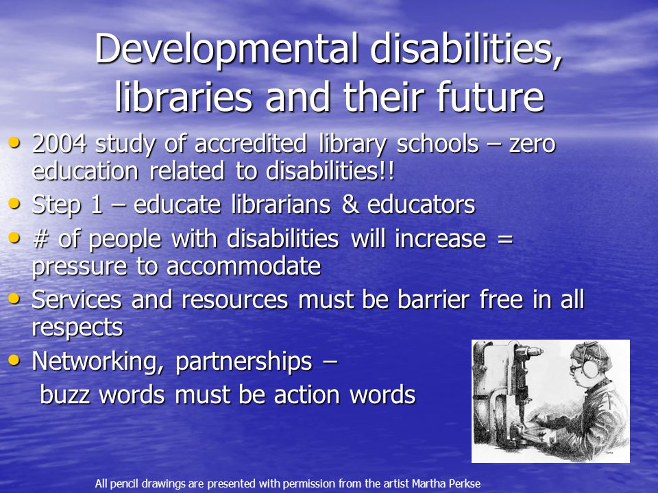 Developmental disabilities, libraries and their future 2004 study of accredited library schools – zero education related to disabilities!.