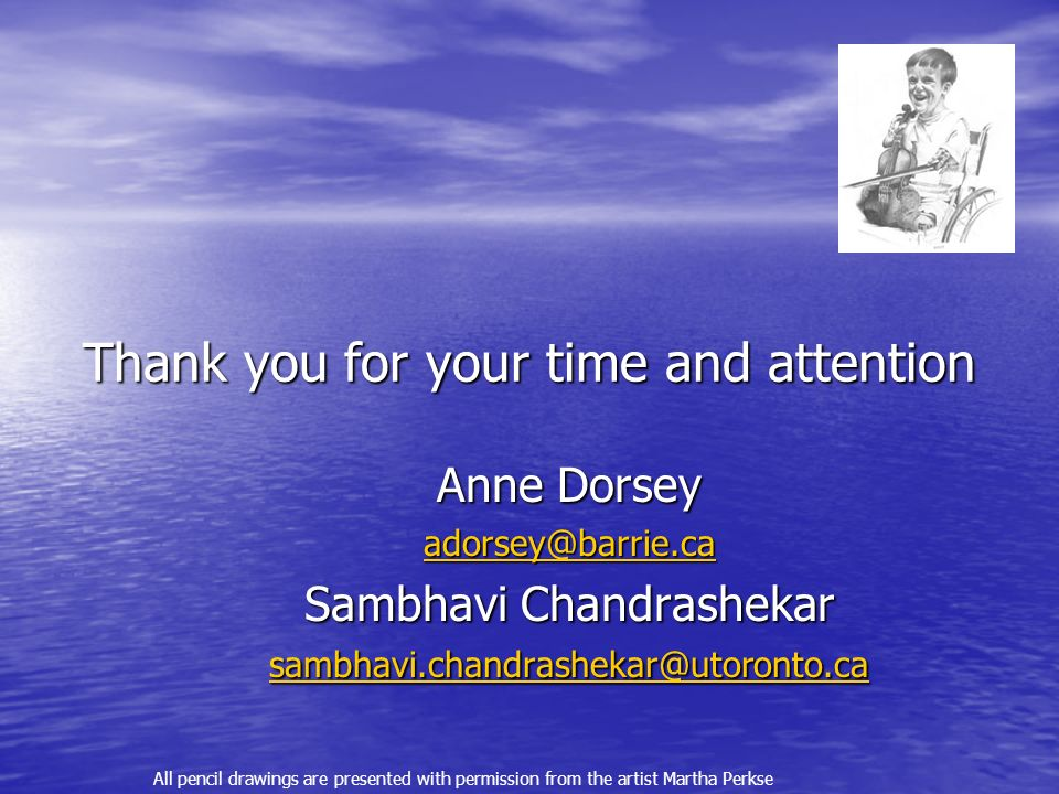 Thank you for your time and attention Anne Dorsey adorsey@barrie.ca Sambhavi Chandrashekar sambhavi.chandrashekar@utoronto.ca sambhavi.chandrashekar@utoronto.ca All pencil drawings are presented with permission from the artist Martha Perkse