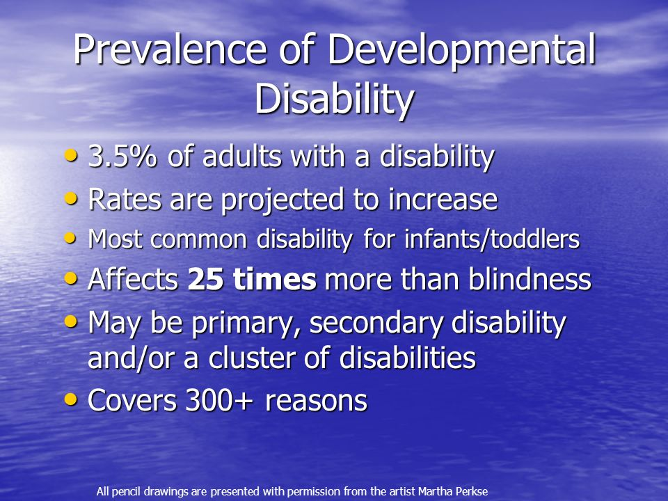 Prevalence of Developmental Disability 3.5% of adults with a disability 3.5% of adults with a disability Rates are projected to increase Rates are projected to increase Most common disability for infants/toddlers Most common disability for infants/toddlers Affects 25 times more than blindness Affects 25 times more than blindness May be primary, secondary disability and/or a cluster of disabilities May be primary, secondary disability and/or a cluster of disabilities Covers 300+ reasons Covers 300+ reasons All pencil drawings are presented with permission from the artist Martha Perkse