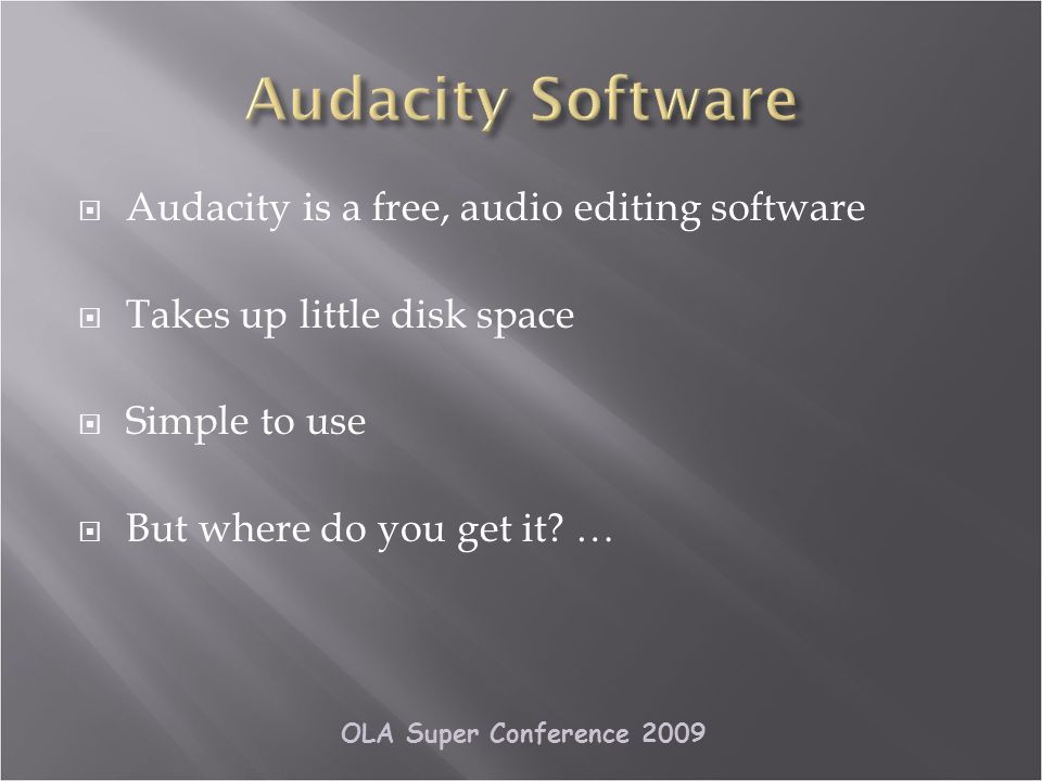 OLA Super Conference 2009 Audacity is a free, audio editing software Takes up little disk space Simple to use But where do you get it.