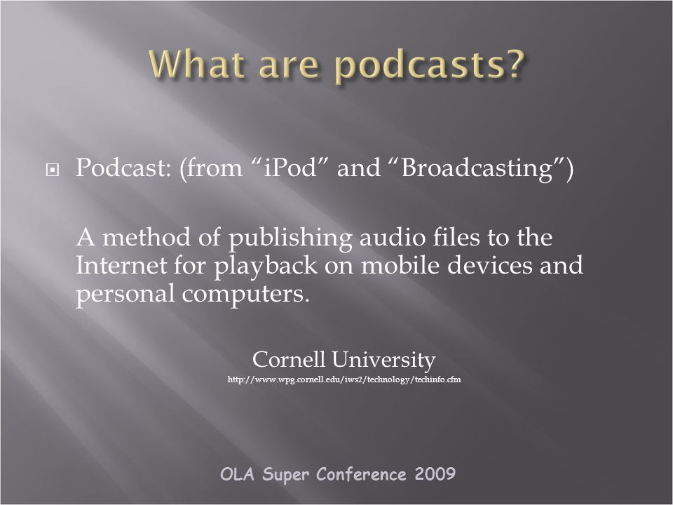OLA Super Conference 2009 Podcast: (from iPod and Broadcasting) A method of publishing audio files to the Internet for playback on mobile devices and personal computers.