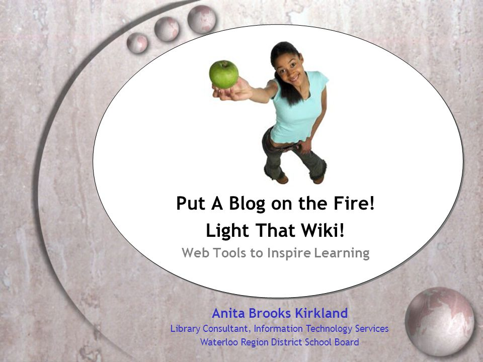 Put A Blog on the Fire! Light That Wiki! Web Tools to Inspire Learning Anita Brooks Kirkland Library Consultant, Information Technology Services Water