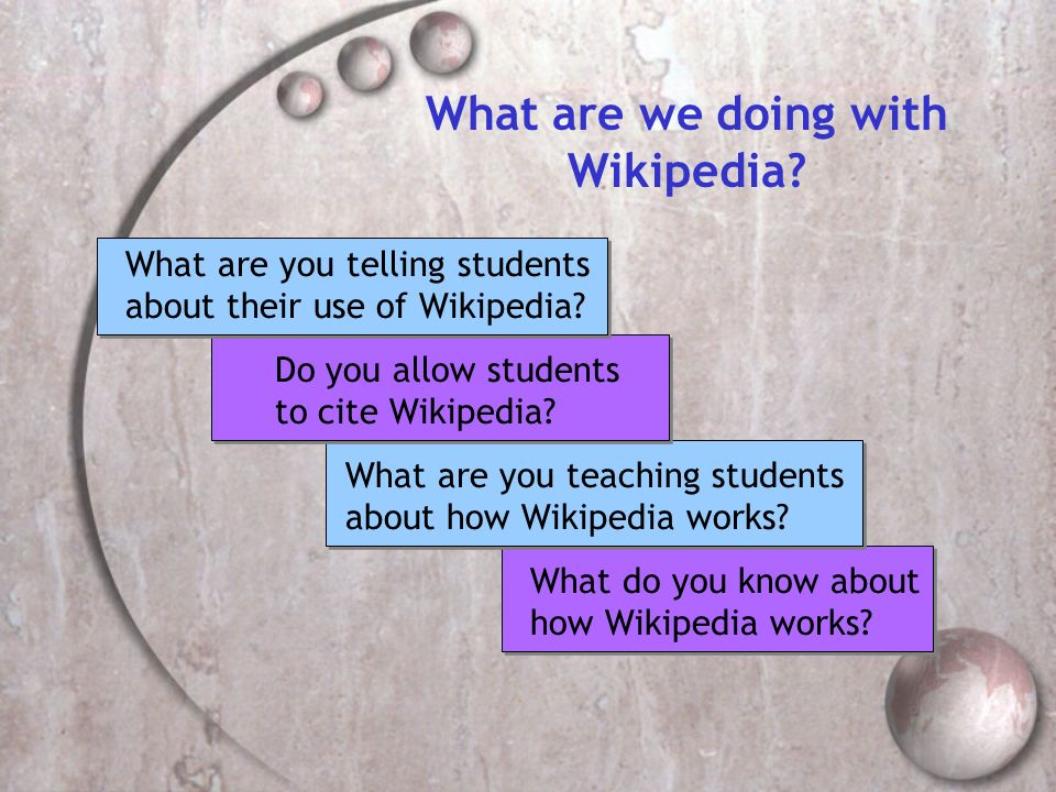What do you know about how Wikipedia works? What are we doing with Wikipedia? What are you teaching students about how Wikipedia works? Do you allow s