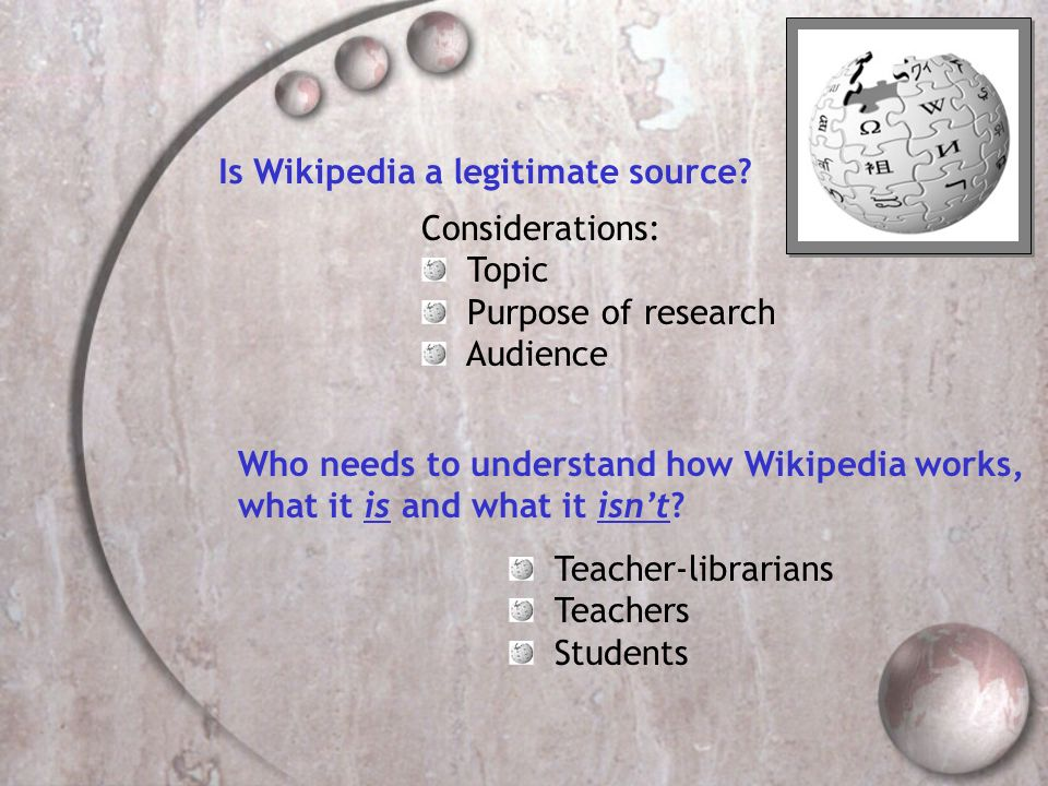Is Wikipedia a legitimate source? Considerations: Topic Purpose of research Audience Who needs to understand how Wikipedia works, what it is and what