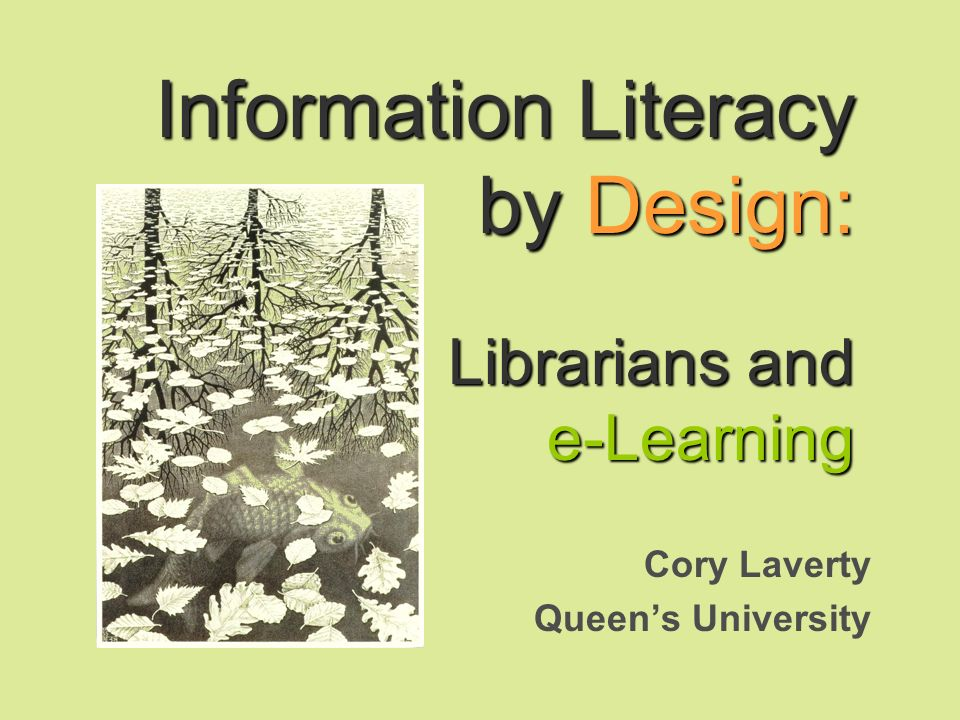Information Literacy by Design: Librarians and e-Learning Cory Laverty Queens University