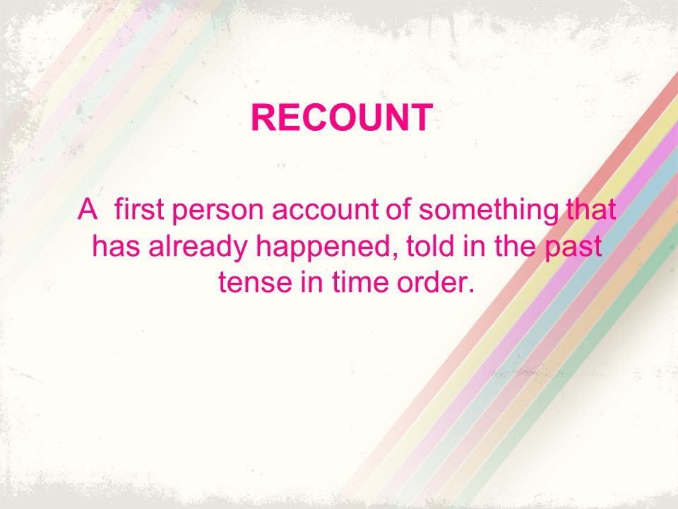 RECOUNT A first person account of something that has already happened, told in the past tense in time order.