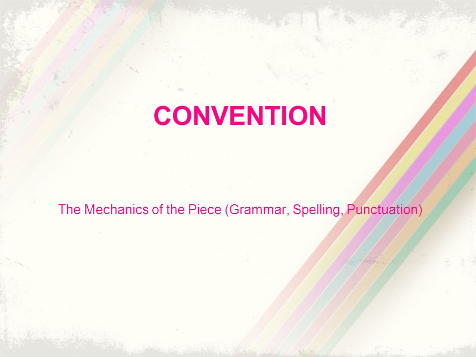 CONVENTION The Mechanics of the Piece (Grammar, Spelling, Punctuation)
