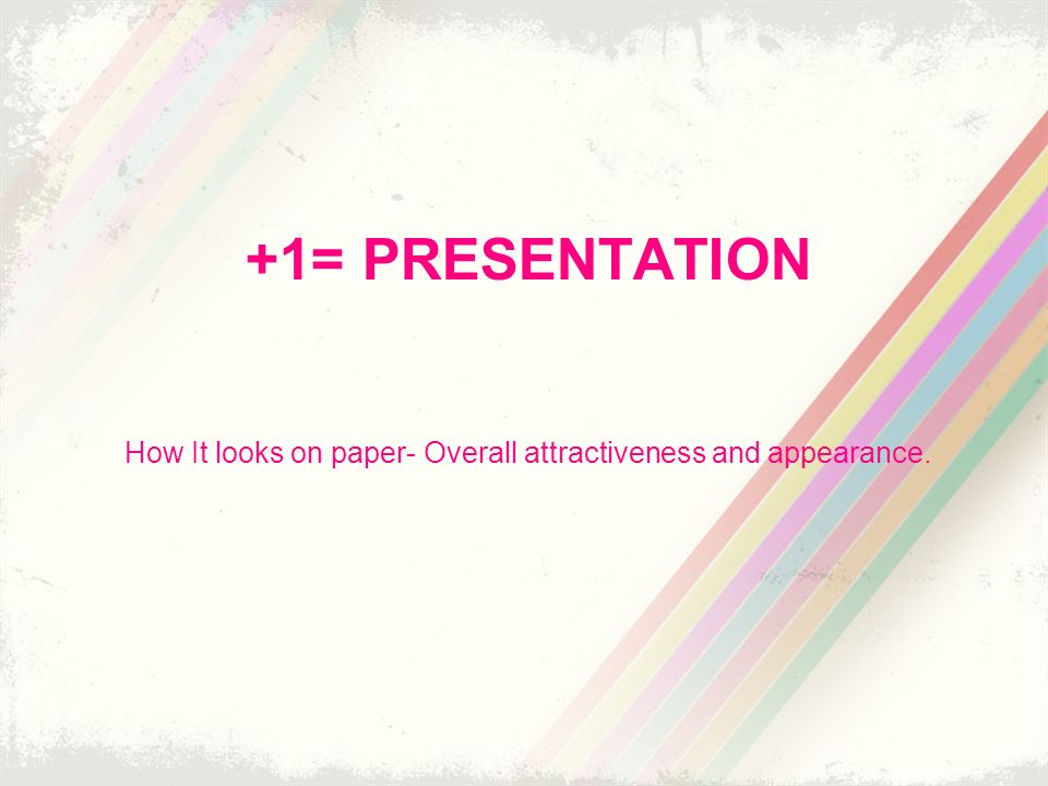+1= PRESENTATION How It looks on paper- Overall attractiveness and appearance.