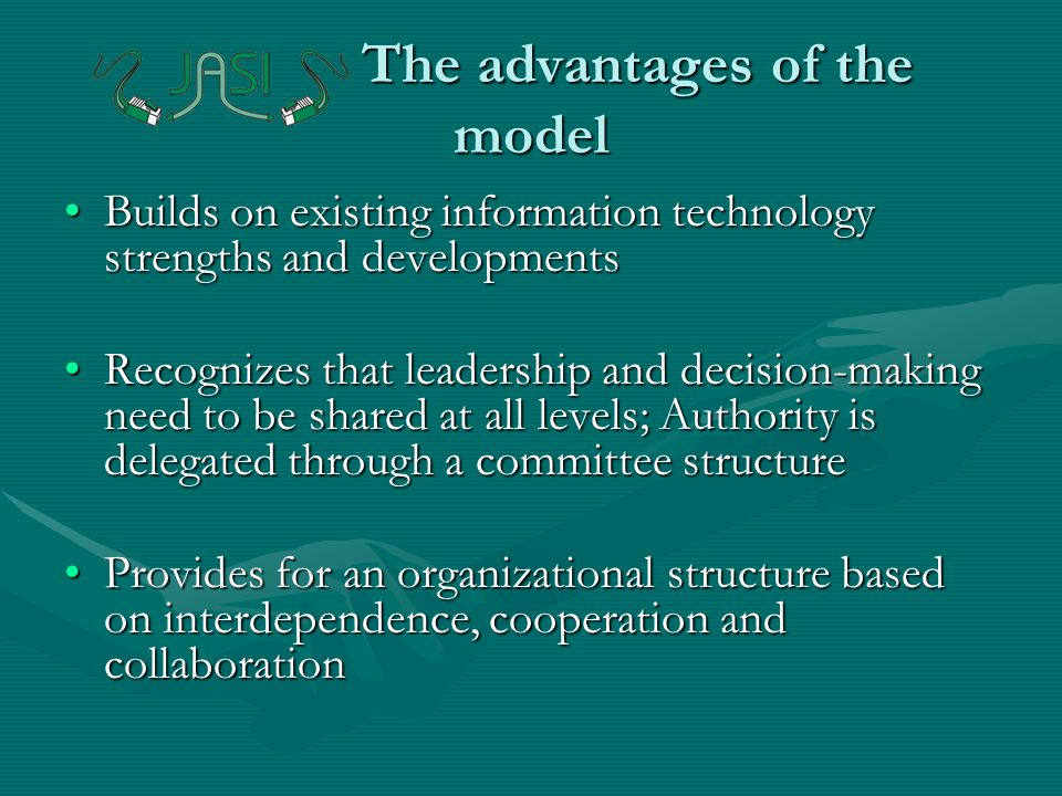 The advantages of the model Builds on existing information technology strengths and developmentsBuilds on existing information technology strengths and developments Recognizes that leadership and decision-making need to be shared at all levels; Authority is delegated through a committee structureRecognizes that leadership and decision-making need to be shared at all levels; Authority is delegated through a committee structure Provides for an organizational structure based on interdependence, cooperation and collaborationProvides for an organizational structure based on interdependence, cooperation and collaboration