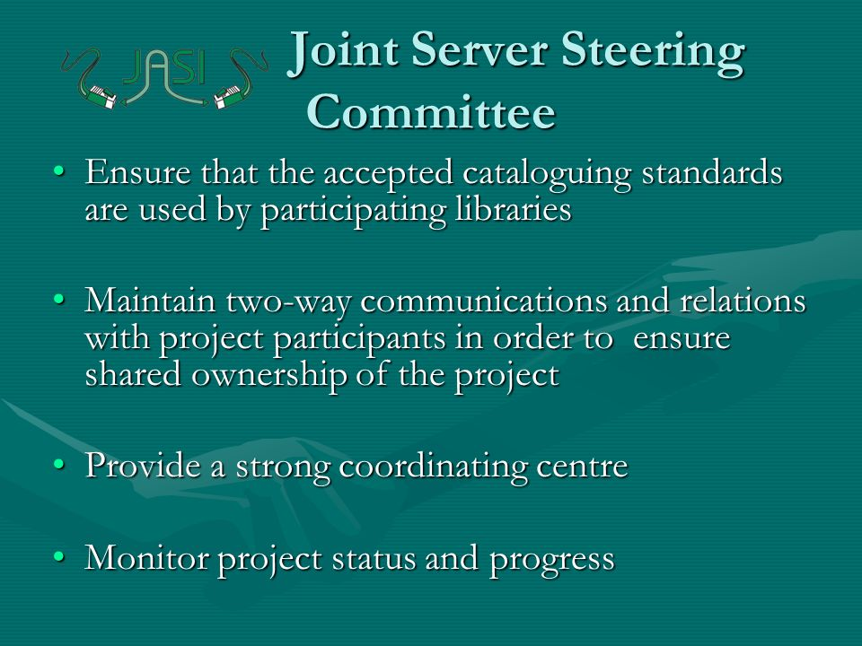 Joint Server Steering Committee Ensure that the accepted cataloguing standards are used by participating librariesEnsure that the accepted cataloguing standards are used by participating libraries Maintain two-way communications and relations with project participants in order to ensure shared ownership of the projectMaintain two-way communications and relations with project participants in order to ensure shared ownership of the project Provide a strong coordinating centreProvide a strong coordinating centre Monitor project status and progressMonitor project status and progress