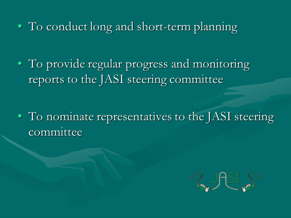 To conduct long and short-term planningTo conduct long and short-term planning To provide regular progress and monitoring reports to the JASI steering committeeTo provide regular progress and monitoring reports to the JASI steering committee To nominate representatives to the JASI steering committeeTo nominate representatives to the JASI steering committee