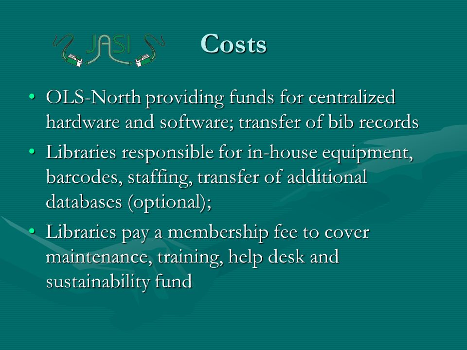 Costs OLS-North providing funds for centralized hardware and software; transfer of bib recordsOLS-North providing funds for centralized hardware and software; transfer of bib records Libraries responsible for in-house equipment, barcodes, staffing, transfer of additional databases (optional);Libraries responsible for in-house equipment, barcodes, staffing, transfer of additional databases (optional); Libraries pay a membership fee to cover maintenance, training, help desk and sustainability fundLibraries pay a membership fee to cover maintenance, training, help desk and sustainability fund