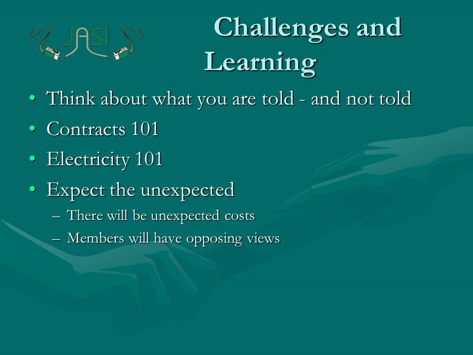 Challenges and Learning Think about what you are told - and not toldThink about what you are told - and not told Contracts 101Contracts 101 Electricity 101Electricity 101 Expect the unexpectedExpect the unexpected –There will be unexpected costs –Members will have opposing views