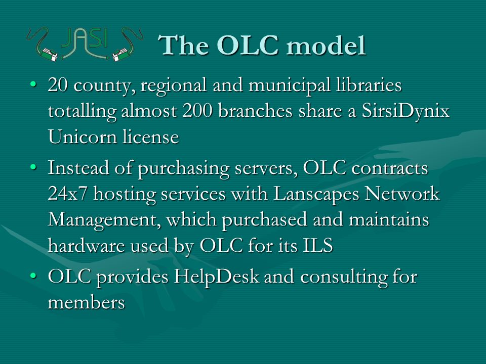 The OLC model The OLC model 20 county, regional and municipal libraries totalling almost 200 branches share a SirsiDynix Unicorn license20 county, regional and municipal libraries totalling almost 200 branches share a SirsiDynix Unicorn license Instead of purchasing servers, OLC contracts 24x7 hosting services with Lanscapes Network Management, which purchased and maintains hardware used by OLC for its ILSInstead of purchasing servers, OLC contracts 24x7 hosting services with Lanscapes Network Management, which purchased and maintains hardware used by OLC for its ILS OLC provides HelpDesk and consulting for membersOLC provides HelpDesk and consulting for members