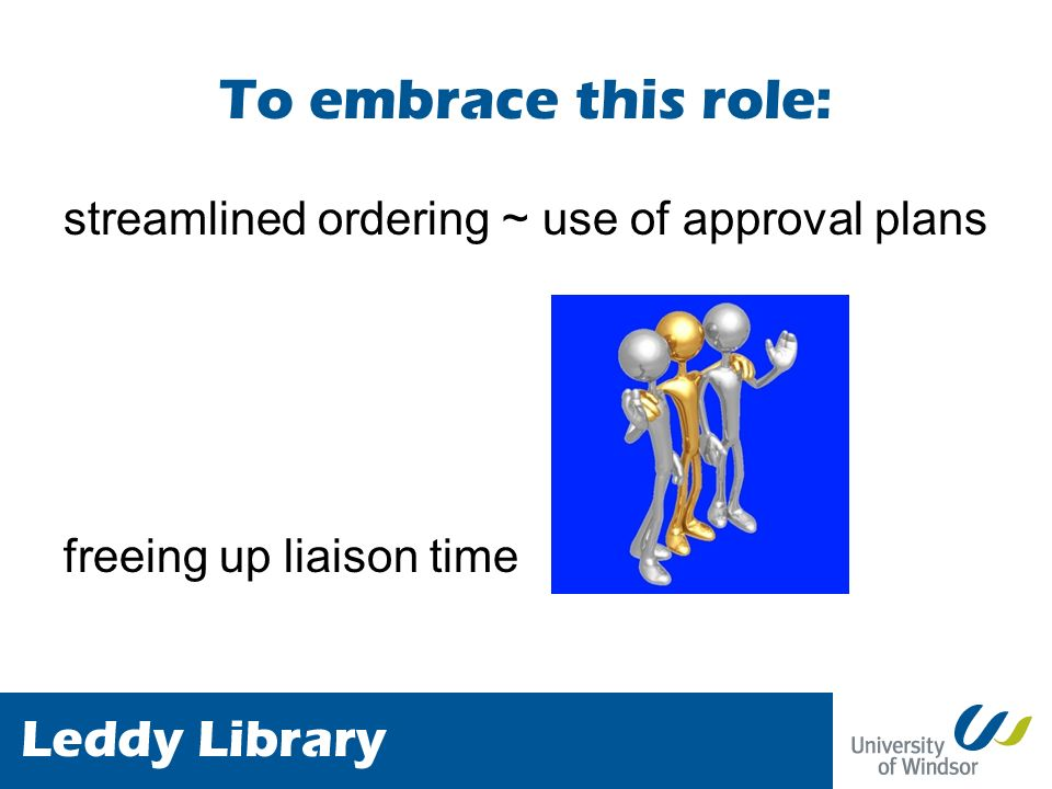 To embrace this role: streamlined ordering ~ use of approval plans freeing up liaison time