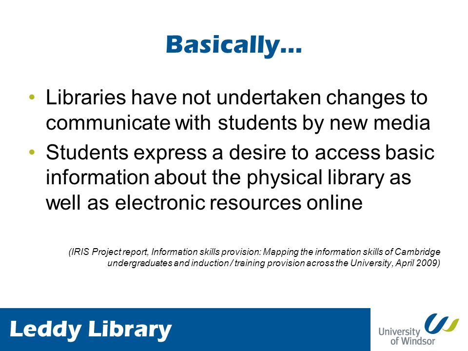 Basically… Libraries have not undertaken changes to communicate with students by new media Students express a desire to access basic information about the physical library as well as electronic resources online (IRIS Project report, Information skills provision: Mapping the information skills of Cambridge undergraduates and induction / training provision across the University, April 2009)