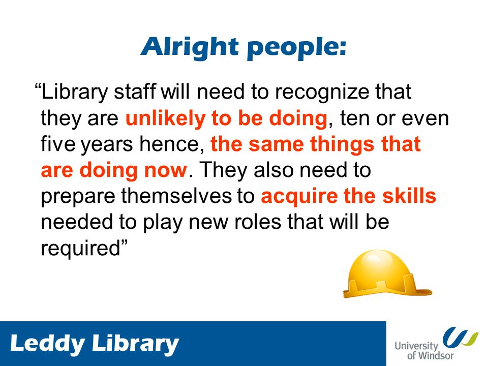 Alright people: Library staff will need to recognize that they are unlikely to be doing, ten or even five years hence, the same things that are doing now.
