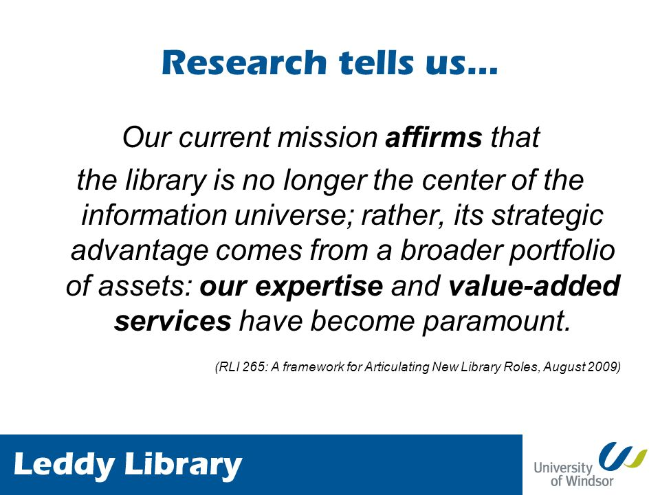 Research tells us… Our current mission affirms that the library is no longer the center of the information universe; rather, its strategic advantage comes from a broader portfolio of assets: our expertise and value-added services have become paramount.