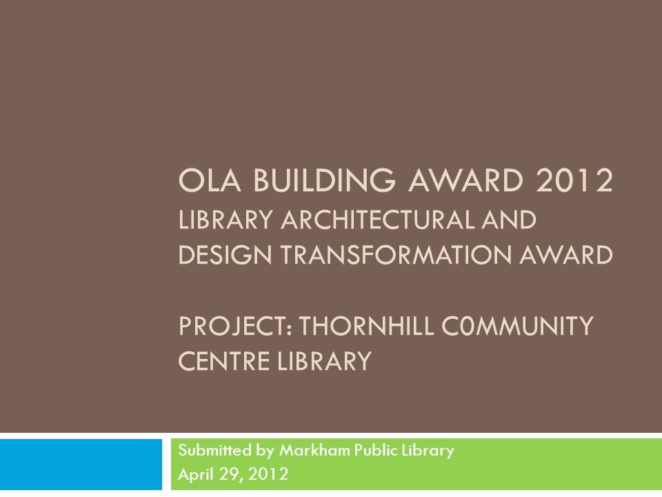 OLA BUILDING AWARD 2012 LIBRARY ARCHITECTURAL AND DESIGN TRANSFORMATION AWARD PROJECT: THORNHILL C0MMUNITY CENTRE LIBRARY Submitted by Markham Public