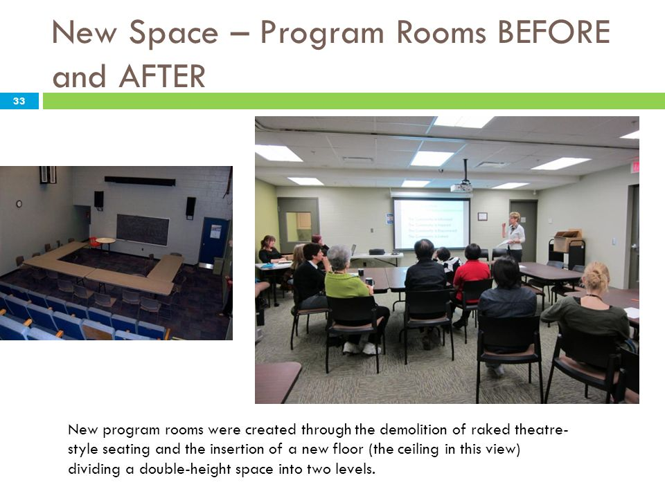 New Space – Program Rooms BEFORE and AFTER New program rooms were created through the demolition of raked theatre- style seating and the insertion of