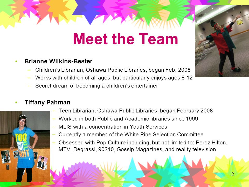 2 Meet the Team Brianne Wilkins-Bester –Childrens Librarian, Oshawa Public Libraries, began Feb. 2008 –Works with children of all ages, but particular