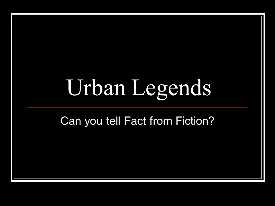 Urban Legends Can you tell Fact from Fiction?