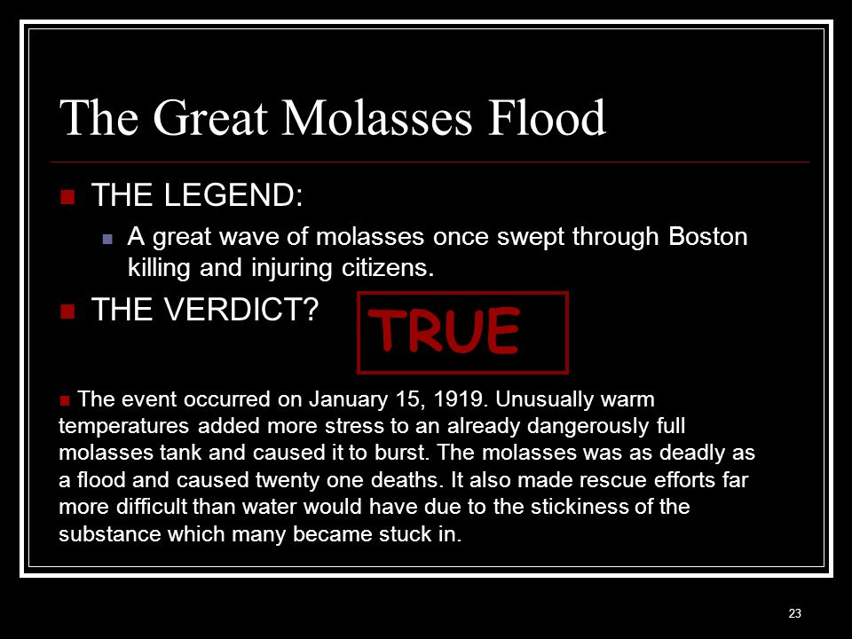23 The Great Molasses Flood THE LEGEND: A great wave of molasses once swept through Boston killing and injuring citizens. THE VERDICT? TRUE The event