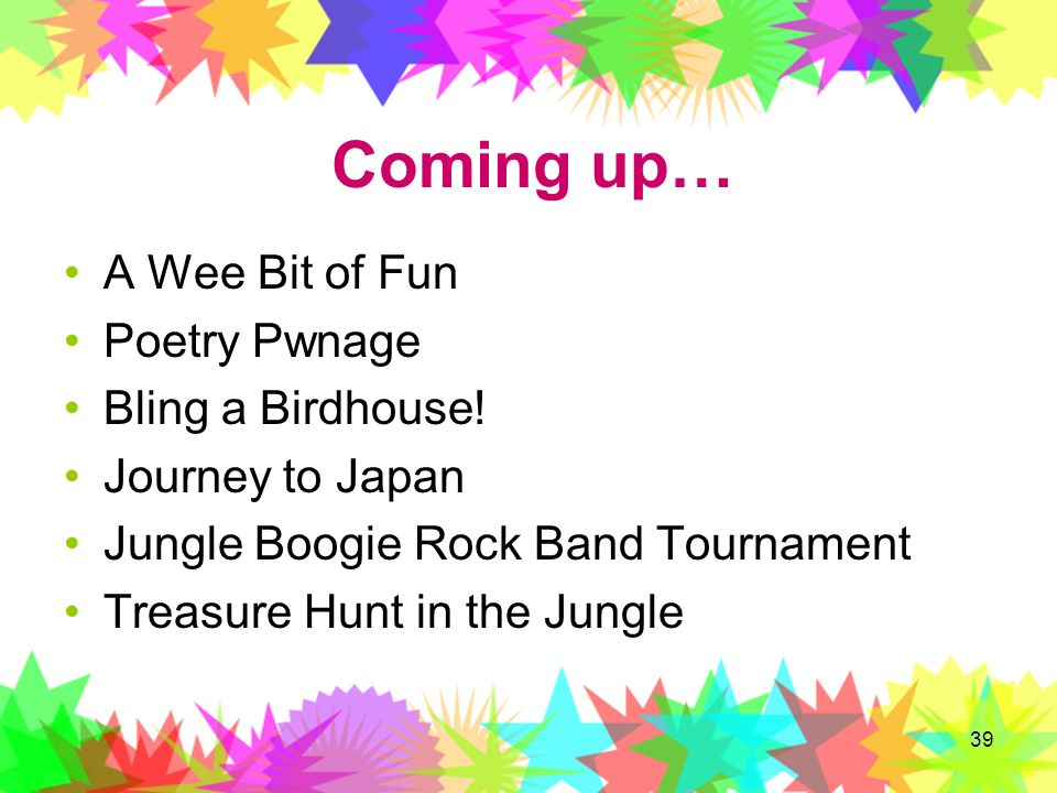 39 Coming up… A Wee Bit of Fun Poetry Pwnage Bling a Birdhouse! Journey to Japan Jungle Boogie Rock Band Tournament Treasure Hunt in the Jungle