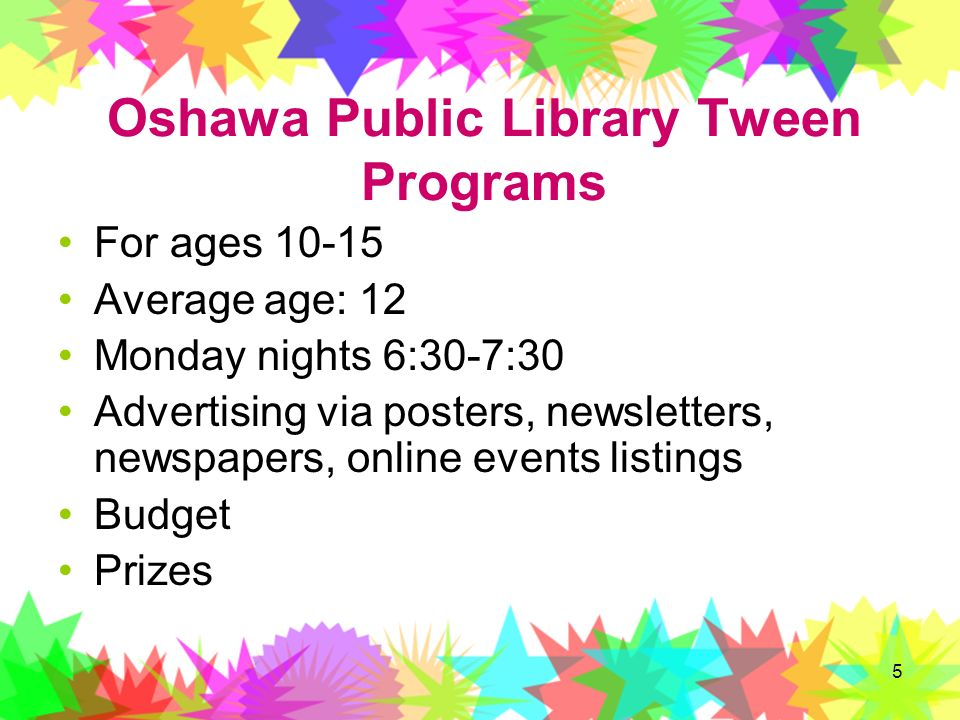 5 Oshawa Public Library Tween Programs For ages 10-15 Average age: 12 Monday nights 6:30-7:30 Advertising via posters, newsletters, newspapers, online