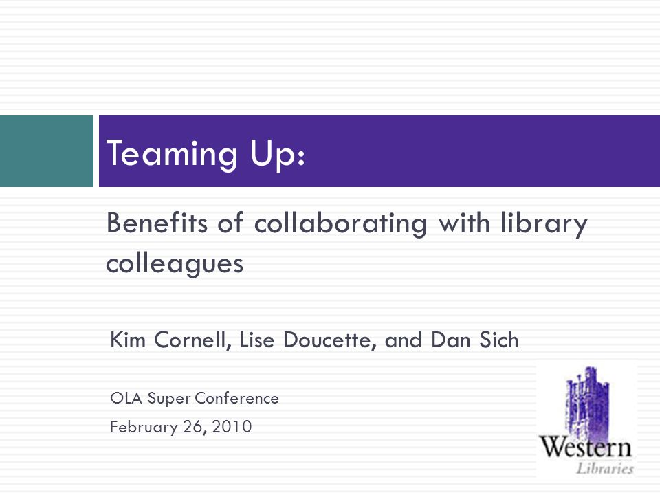 Benefits of collaborating with library colleagues Teaming Up: Kim Cornell, Lise Doucette, and Dan Sich OLA Super Conference February 26, 2010