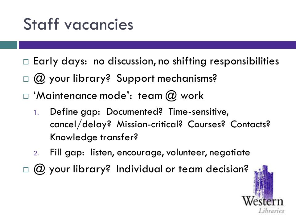Staff vacancies Early days: no discussion, no shifting responsibilities @ your library? Support mechanisms? Maintenance mode: team @ work 1. Define ga