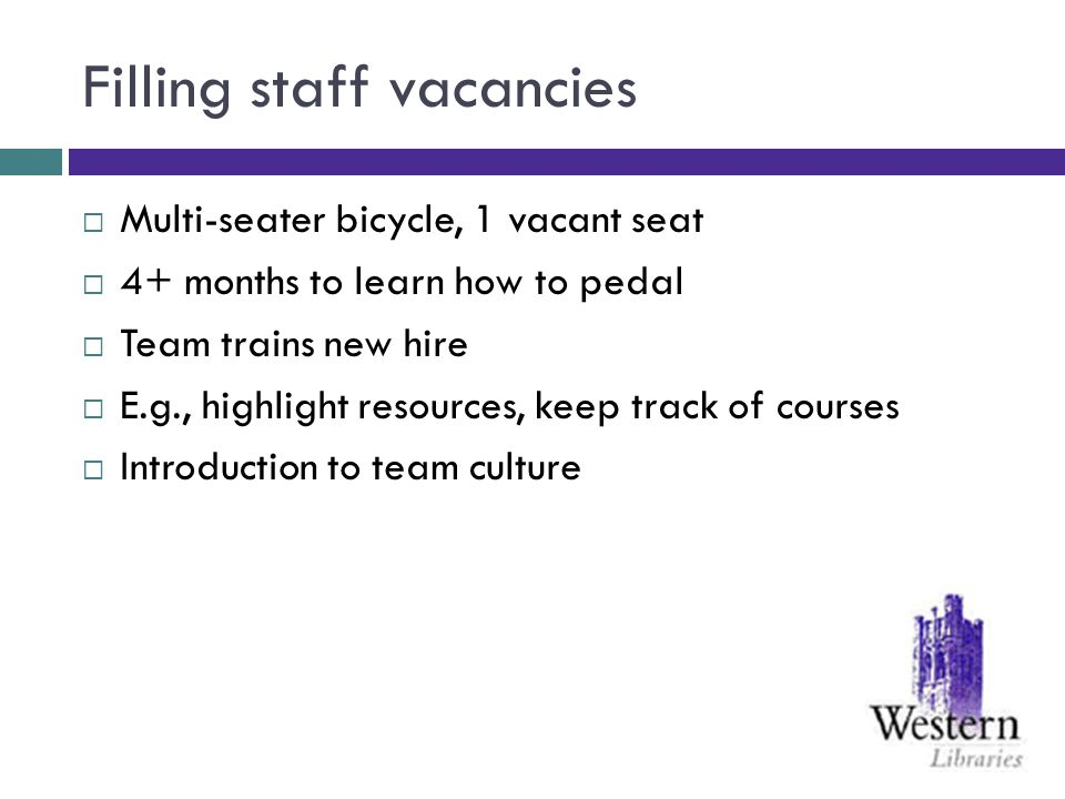 Filling staff vacancies Multi-seater bicycle, 1 vacant seat 4+ months to learn how to pedal Team trains new hire E.g., highlight resources, keep track