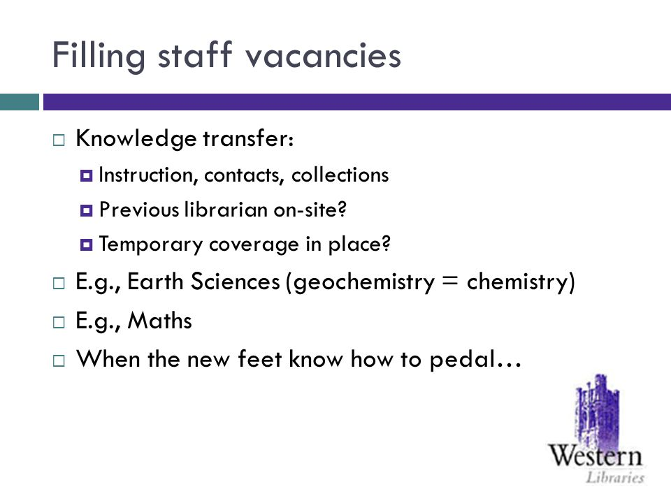 Filling staff vacancies Knowledge transfer: Instruction, contacts, collections Previous librarian on-site? Temporary coverage in place? E.g., Earth Sc