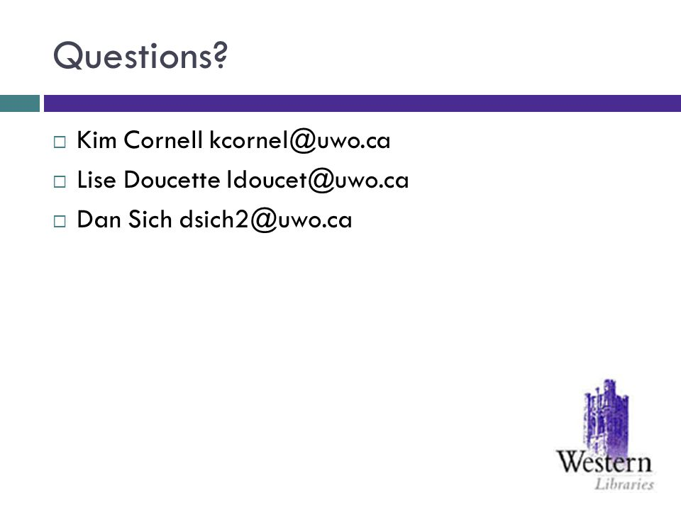Questions Kim Cornell kcornel@uwo.ca Lise Doucette ldoucet@uwo.ca Dan Sich dsich2@uwo.ca