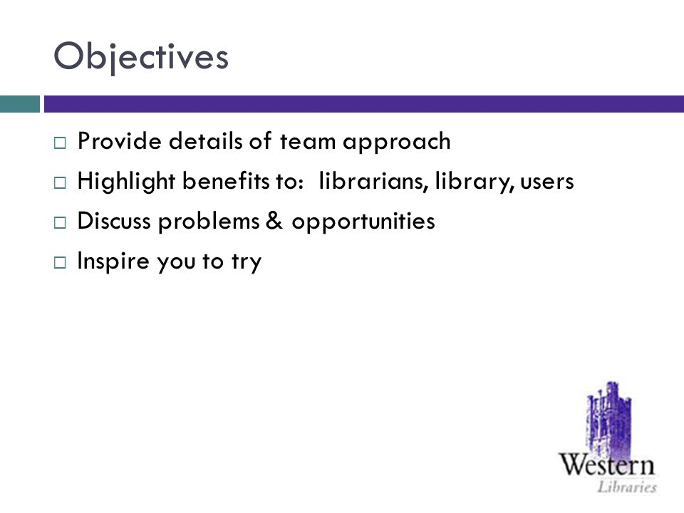 Objectives Provide details of team approach Highlight benefits to: librarians, library, users Discuss problems & opportunities Inspire you to try