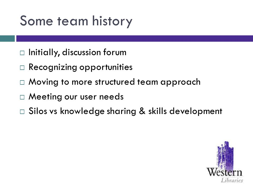Some team history Initially, discussion forum Recognizing opportunities Moving to more structured team approach Meeting our user needs Silos vs knowle
