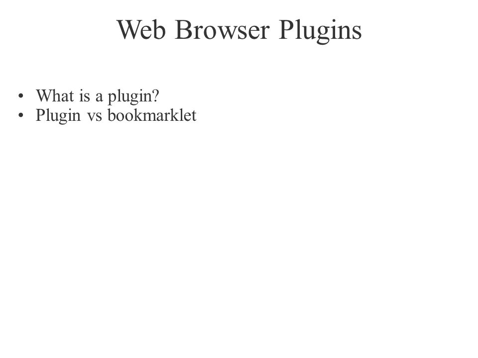 Web Browser Plugins What is a plugin? Plugin vs bookmarklet