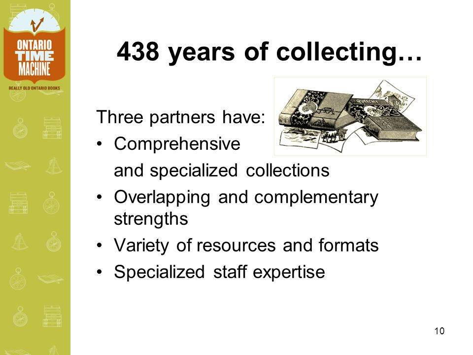 10 438 years of collecting… Three partners have: Comprehensive and specialized collections Overlapping and complementary strengths Variety of resources and formats Specialized staff expertise