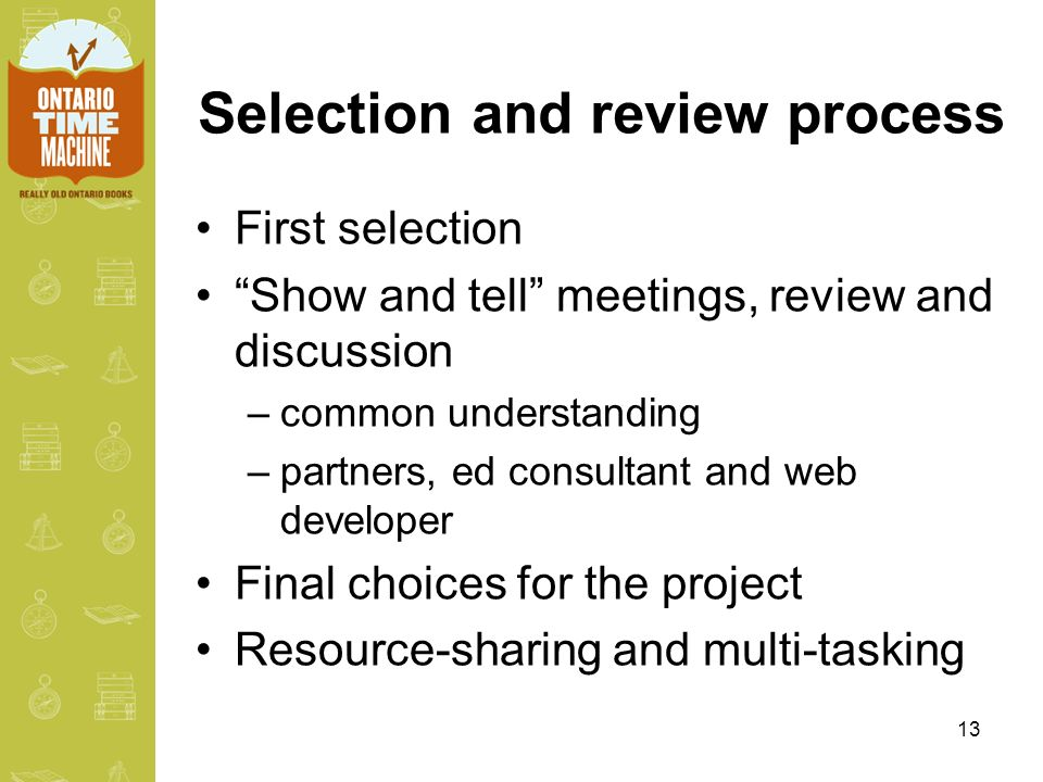 13 Selection and review process First selection Show and tell meetings, review and discussion –common understanding –partners, ed consultant and web developer Final choices for the project Resource-sharing and multi-tasking