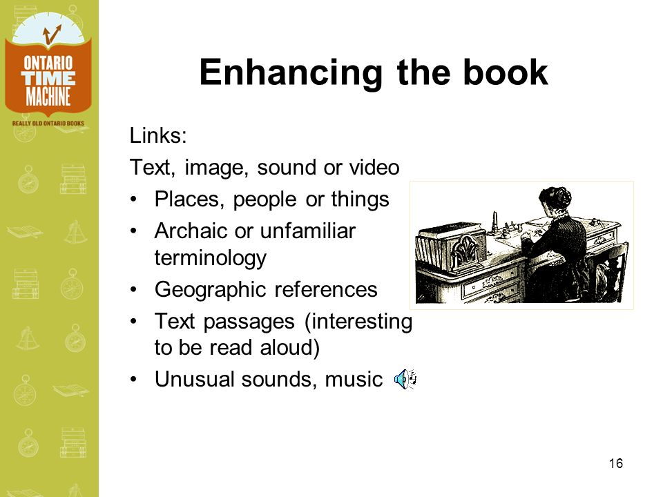 16 Enhancing the book Links: Text, image, sound or video Places, people or things Archaic or unfamiliar terminology Geographic references Text passage