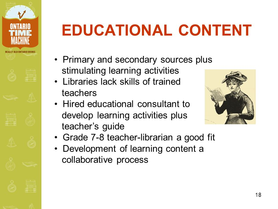 18 EDUCATIONAL CONTENT Primary and secondary sources plus stimulating learning activities Libraries lack skills of trained teachers Hired educational consultant to develop learning activities plus teachers guide Grade 7-8 teacher-librarian a good fit Development of learning content a collaborative process