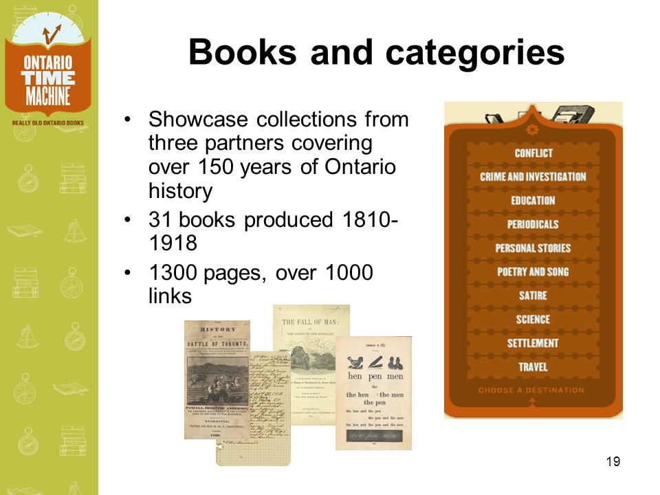 19 Books and categories Showcase collections from three partners covering over 150 years of Ontario history 31 books produced 1810- 1918 1300 pages, over 1000 links